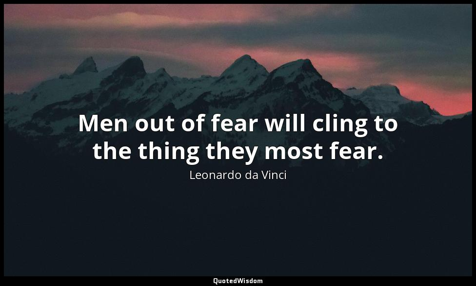 Men out of fear will cling to the thing they most fear. Leonardo da Vinci
