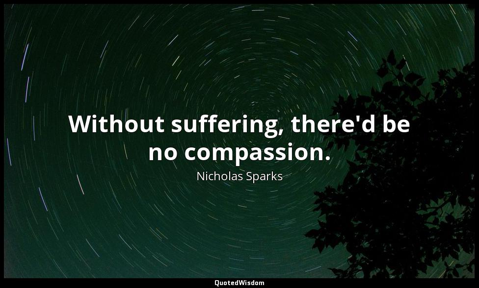 Without suffering, there'd be no compassion. Nicholas Sparks
