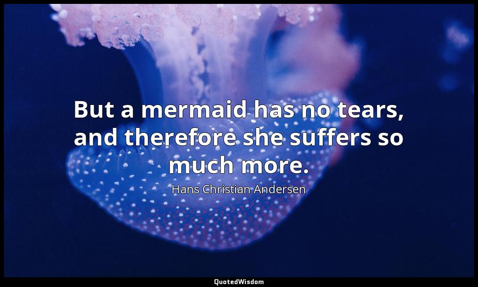 But a mermaid has no tears, and therefore she suffers so much more. Hans Christian Andersen
