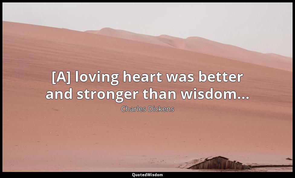 [A] loving heart was better and stronger than wisdom... Charles Dickens
