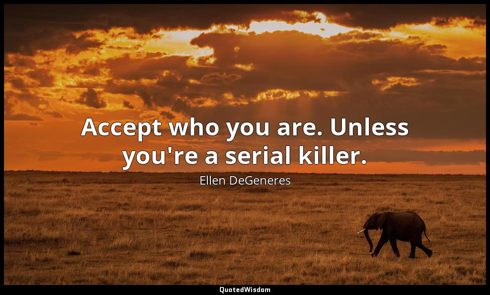 Accept who you are. Unless you're a serial killer. Ellen DeGeneres