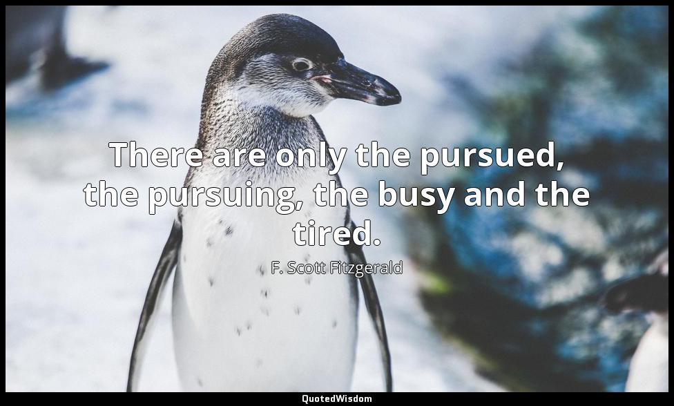 There are only the pursued, the pursuing, the busy and the tired. F. Scott Fitzgerald