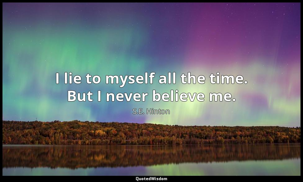 I lie to myself all the time. But I never believe me. S.E. Hinton