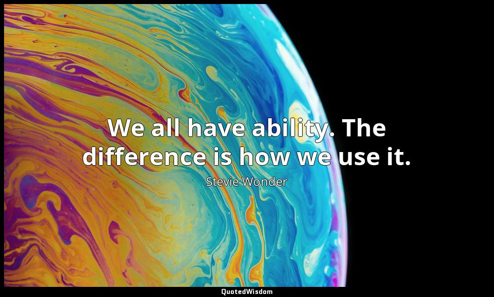We all have ability. The difference is how we use it. Stevie Wonder