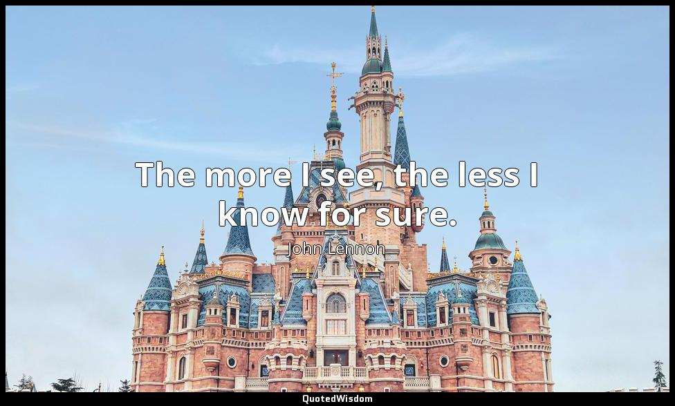 The more I see, the less I know for sure. John Lennon