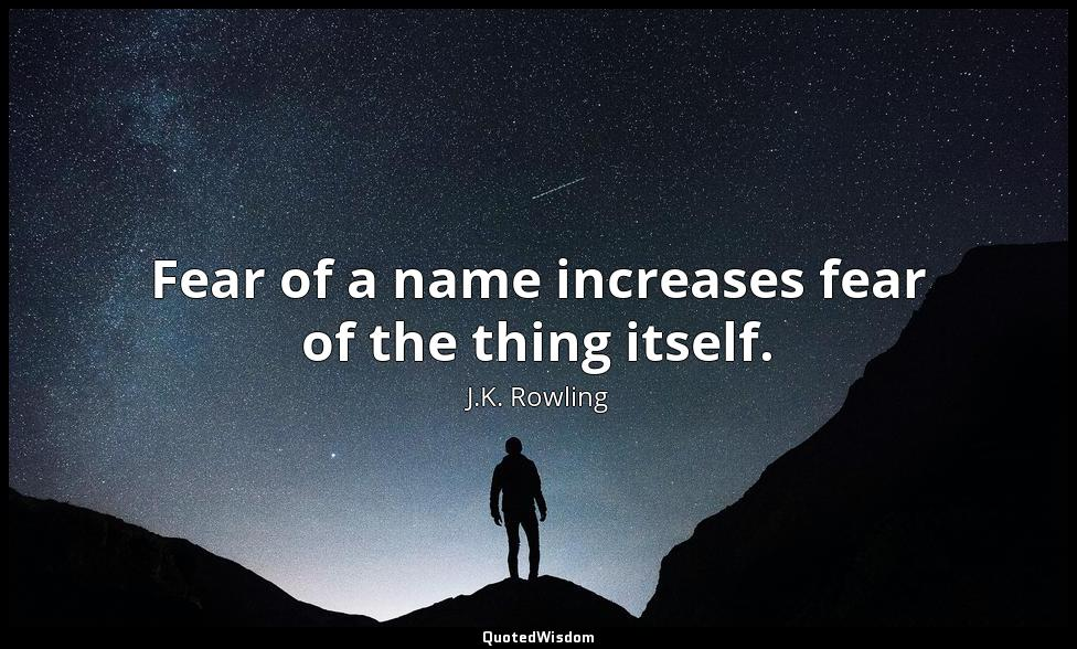 Fear of a name increases fear of the thing itself. J.K. Rowling