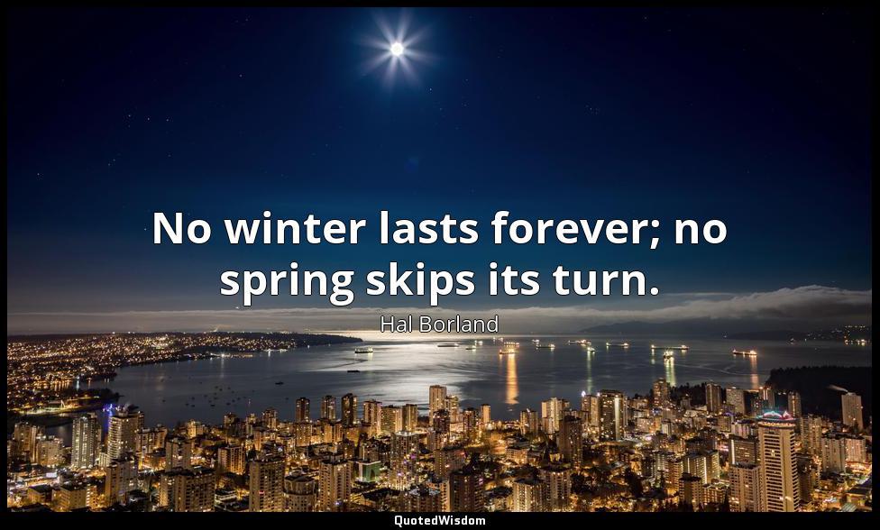 No winter lasts forever; no spring skips its turn. Hal Borland