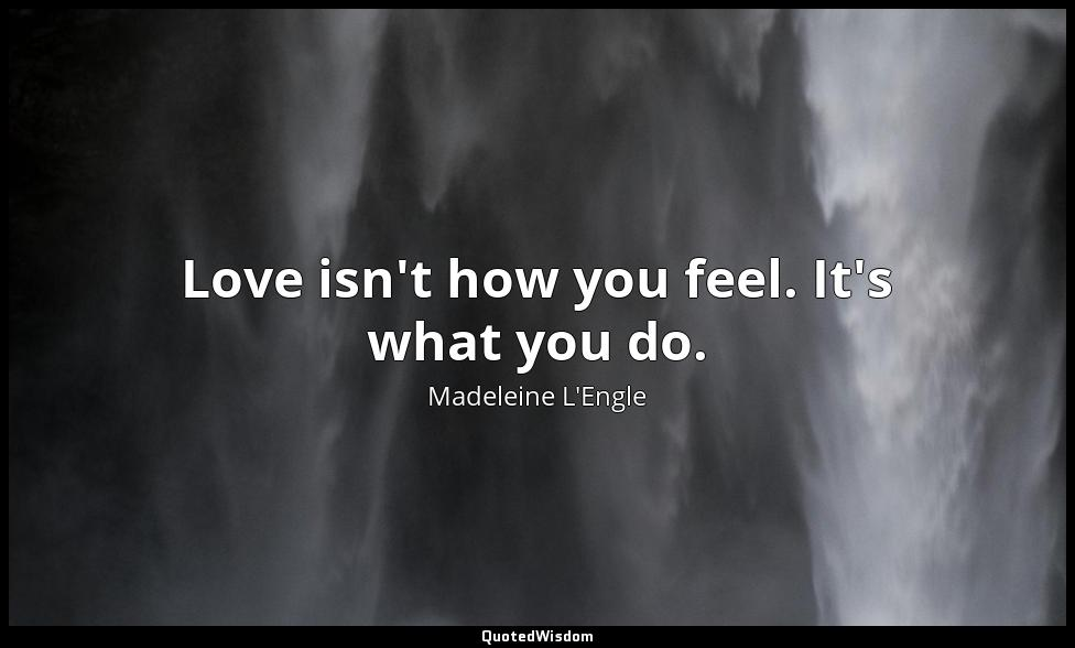Love isn't how you feel. It's what you do. Madeleine L'Engle