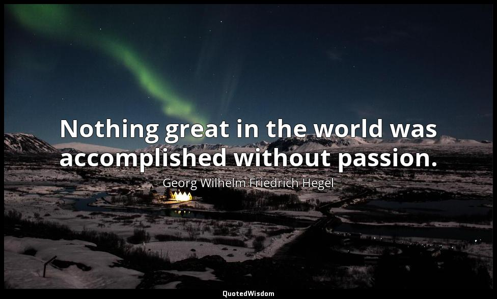 Nothing great in the world was accomplished without passion. Georg Wilhelm Friedrich Hegel