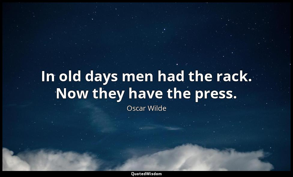 In old days men had the rack. Now they have the press. Oscar Wilde