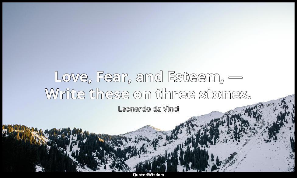 Love, Fear, and Esteem, — Write these on three stones. Leonardo da Vinci