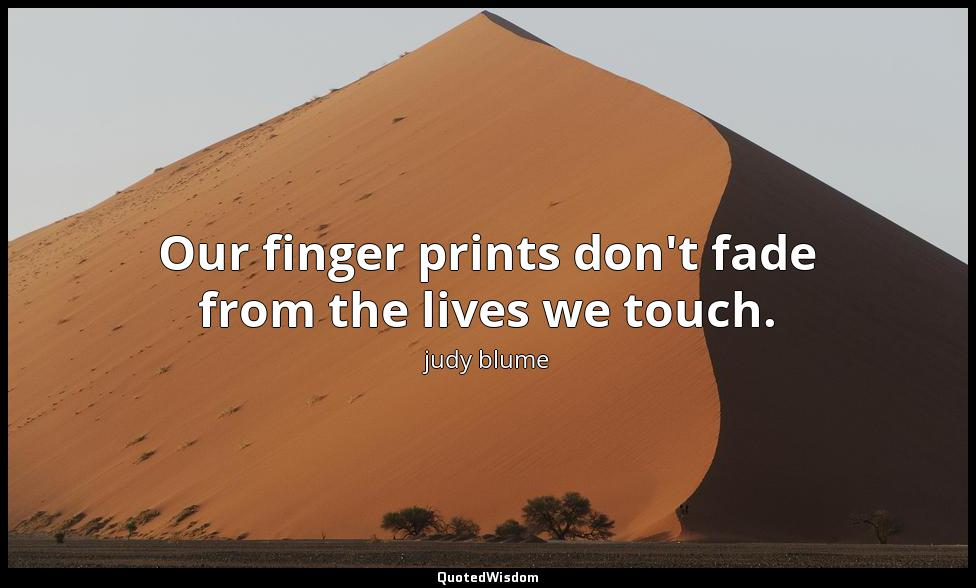 Our finger prints don't fade from the lives we touch. judy blume