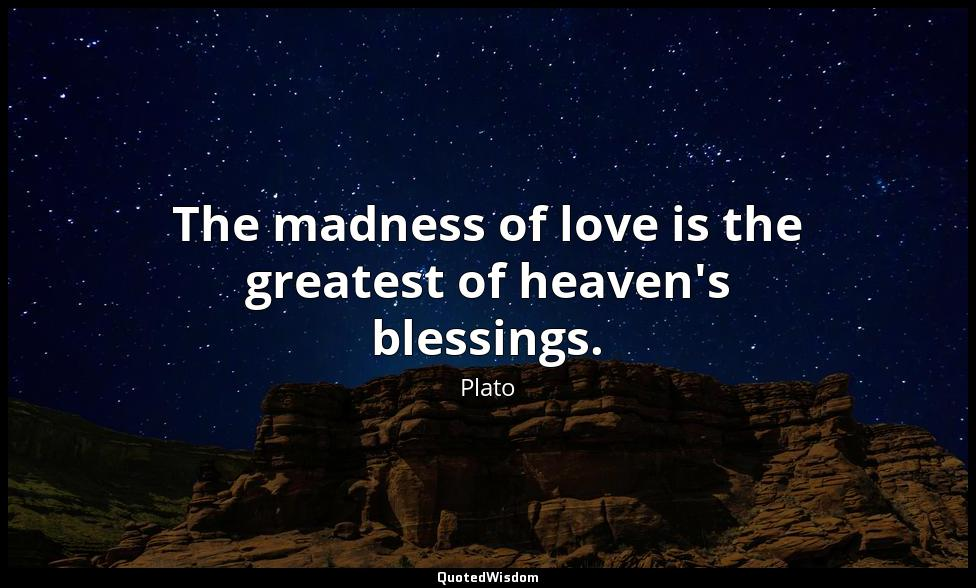 The madness of love is the greatest of heaven's blessings. Plato