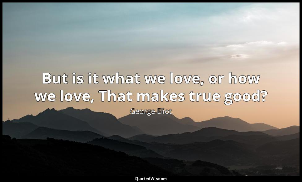 But is it what we love, or how we love, That makes true good? George Eliot