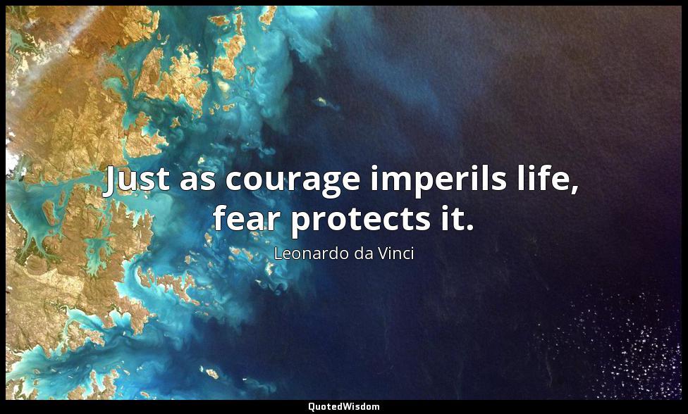 Just as courage imperils life, fear protects it. Leonardo da Vinci