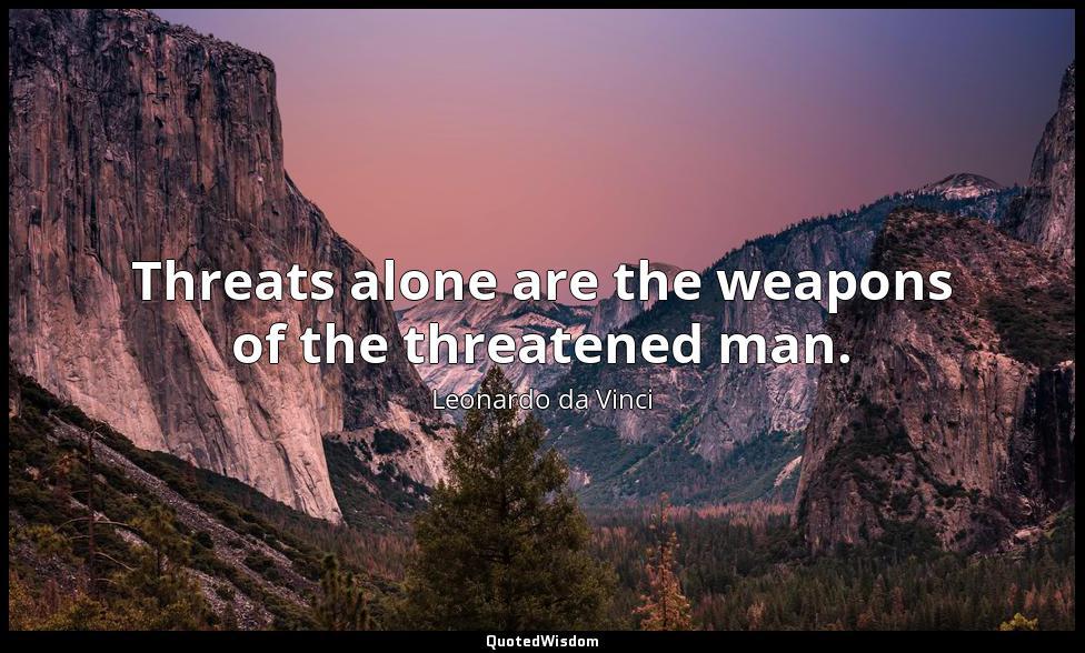 Threats alone are the weapons of the threatened man. Leonardo da Vinci