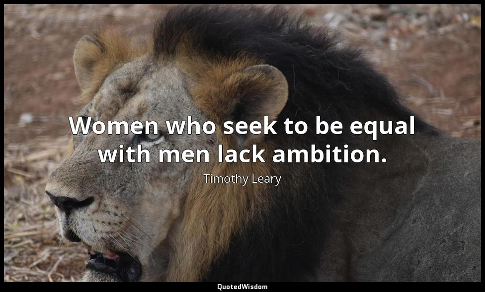 Women who seek to be equal with men lack ambition. Timothy Leary