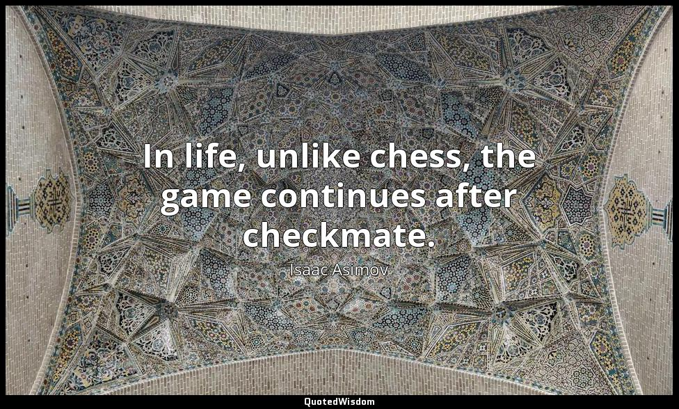 In life, unlike chess, the game continues after checkmate. Isaac Asimov