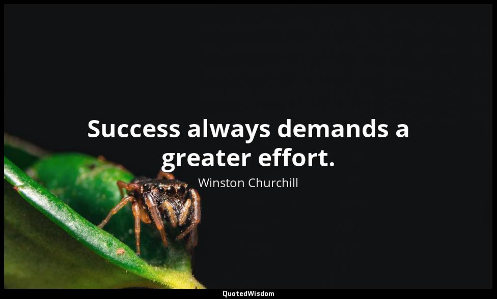 Success always demands a greater effort. Winston Churchill