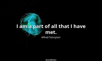 I am a part of all that I have met. Alfred Tennyson
