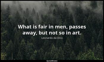 What is fair in men, passes away, but not so in art. Leonardo da Vinci