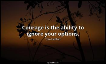 Courage is the ability to ignore your options. Tom Heehler