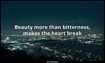 Beauty more than bitterness, makes the heart break Sara Teasdale