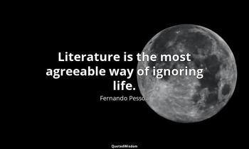 Literature is the most agreeable way of ignoring life. Fernando Pessoa