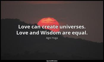 Love can create universes. Love and Wisdom are equal. Agni Yoga