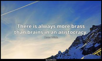 There is always more brass than brains in an aristocracy. Oscar Wilde