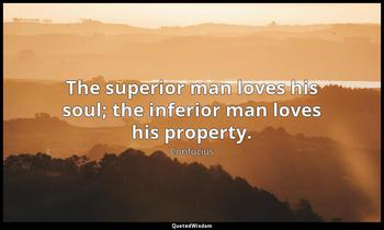 The superior man loves his soul; the inferior man loves his property. Confucius