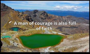 A man of courage is also full of faith. Cicero