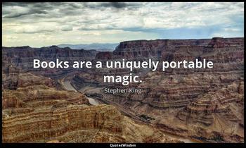 Books are a uniquely portable magic. Stephen King