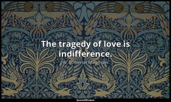 The tragedy of love is indifference. W. Somerset Maugham