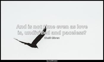 And is not time even as love is, undivided and paceless? Khalil Gibran