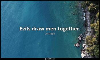 Evils draw men together. Aristotle