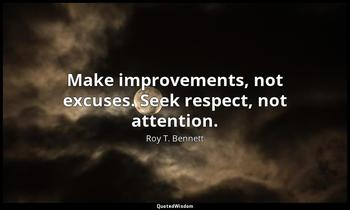 Make improvements, not excuses. Seek respect, not attention. Roy T. Bennett