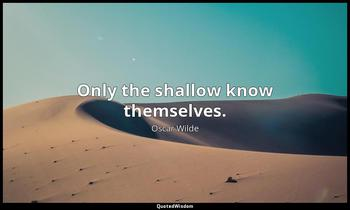 Only the shallow know themselves. Oscar Wilde