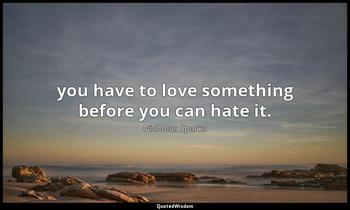 you have to love something before you can hate it. Nicholas Sparks