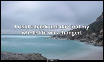I read a book one day and my whole life was changed. Orhan Pamuk