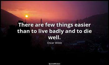 There are few things easier than to live badly and to die well. Oscar Wilde