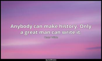 Anybody can make history. Only a great man can write it. Oscar Wilde