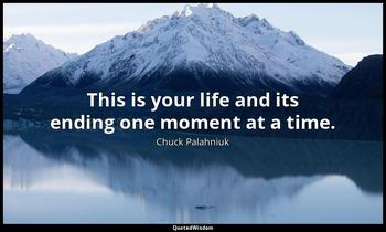 This is your life and its ending one moment at a time. Chuck Palahniuk
