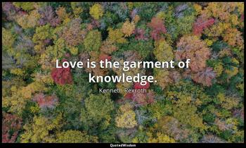 Love is the garment of knowledge. Kenneth Rexroth