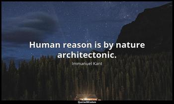 Human reason is by nature architectonic. Immanuel Kant