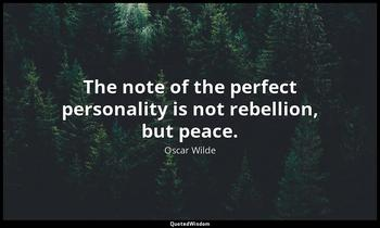 The note of the perfect personality is not rebellion, but peace. Oscar Wilde