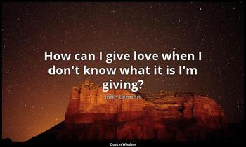How can I give love when I don't know what it is I'm giving? John Lennon