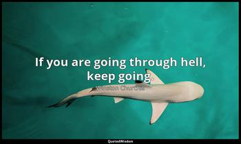 If you are going through hell, keep going. Winston Churchill