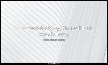 The sweetest joy, the wildest woe is love. Philip James Bailey