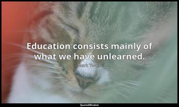 Education consists mainly of what we have unlearned. Mark Twain